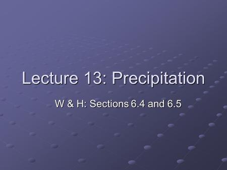 Lecture 13: Precipitation W & H: Sections 6.4 and 6.5.