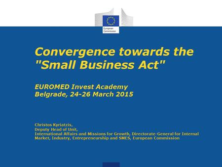 Convergence towards the Small Business Act EUROMED Invest Academy Belgrade, 24-26 March 2015 Christos Kyriatzis, Deputy Head of Unit, International Affairs.
