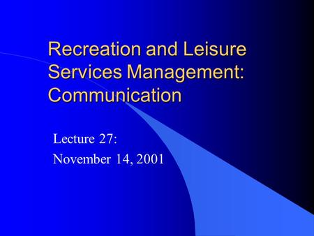 Recreation and Leisure Services Management: Communication Lecture 27: November 14, 2001.