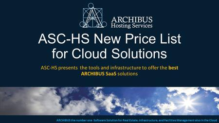 ARCHIBUS the number one Software Solution for Real Estate, Infrastructure, and Facilities Management also in the Cloud ASC-HS New Price List for Cloud.