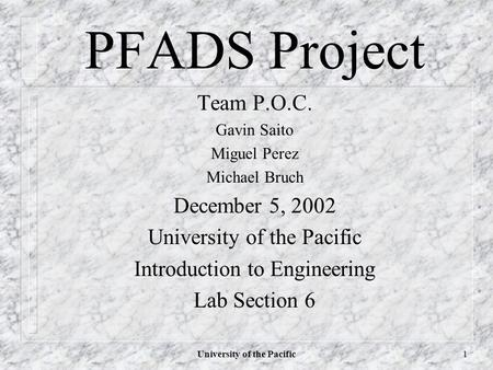 University of the Pacific1 PFADS Project Team P.O.C. Gavin Saito Miguel Perez Michael Bruch December 5, 2002 University of the Pacific Introduction to.