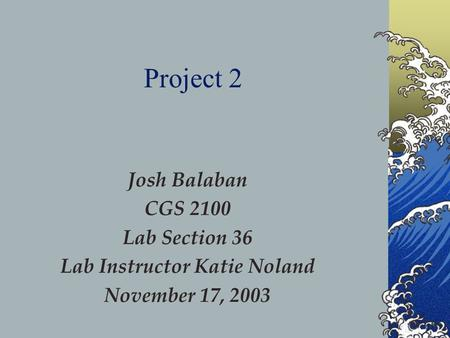 Josh Balaban CGS 2100 Lab Section 36 Lab Instructor Katie Noland November 17, 2003 Project 2.