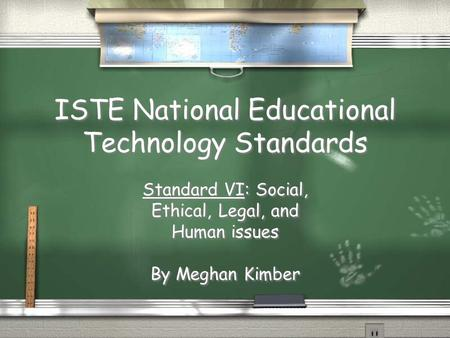 ISTE National Educational Technology Standards Standard VI: Social, Ethical, Legal, and Human issues By Meghan Kimber Standard VI: Social, Ethical, Legal,