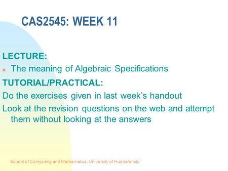School of Computing and Mathematics, University of Huddersfield CAS2545: WEEK 11 LECTURE: n The meaning of Algebraic Specifications TUTORIAL/PRACTICAL: