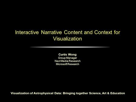 Interactive Narrative Content and Context for Visualization Curtis Wong Group Manager Next Media Research Microsoft Research Visualization of Astrophysical.
