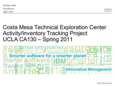 © 2010 IBM Corporation Information Management Costa Mesa Technical Exploration Center Activity/Inventory Tracking Project UCLA CA130 – Spring 2011 Michael.