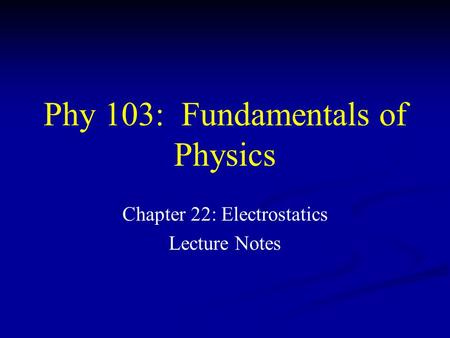 Phy 103: Fundamentals of Physics Chapter 22: Electrostatics Lecture Notes.