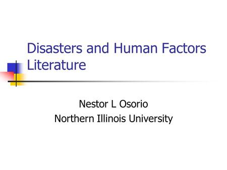Disasters and Human Factors Literature Nestor L Osorio Northern Illinois University.