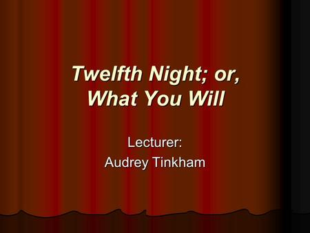 Twelfth Night; or, What You Will Lecturer: Audrey Tinkham.