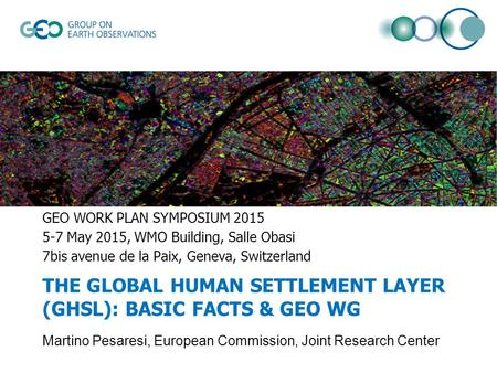 THE GLOBAL HUMAN SETTLEMENT LAYER (GHSL): BASIC FACTS & GEO WG GEO WORK PLAN SYMPOSIUM 2015 5-7 May 2015, WMO Building, Salle Obasi 7bis avenue de la Paix,