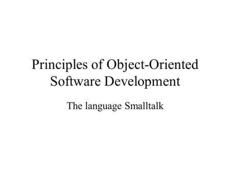 Principles of Object-Oriented Software Development The language Smalltalk.