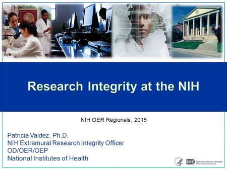Patricia Valdez, Ph.D. NIH Extramural Research Integrity Officer OD/OER/OEP National Institutes of Health NIH OER Regionals, 2015.