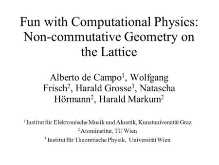 Fun with Computational Physics: Non-commutative Geometry on the Lattice Alberto de Campo 1, Wolfgang Frisch 2, Harald Grosse 3, Natascha Hörmann 2, Harald.