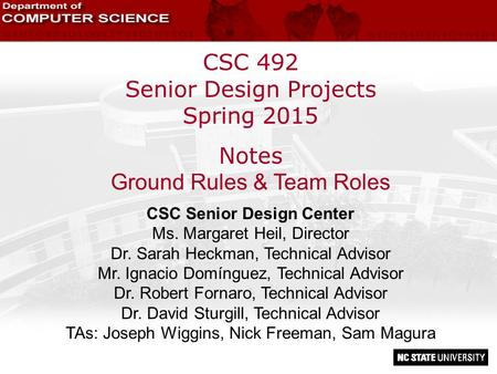 CSC 492 Senior Design Projects Spring 2015 Notes Ground Rules & Team Roles CSC Senior Design Center Ms. Margaret Heil, Director Dr. Sarah Heckman, Technical.