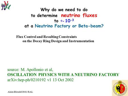 Alain Blondel ISS3 RAL Why do we need to do to determine neutrino fluxes to +- 10 -3 at a Neutrino Factory or Beta-beam? source: M. Apollonio et al, OSCILLATION.