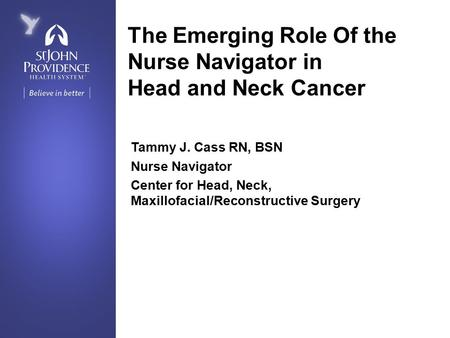 The Emerging Role Of the Nurse Navigator in Head and Neck Cancer Tammy J. Cass RN, BSN Nurse Navigator Center for Head, Neck, Maxillofacial/Reconstructive.