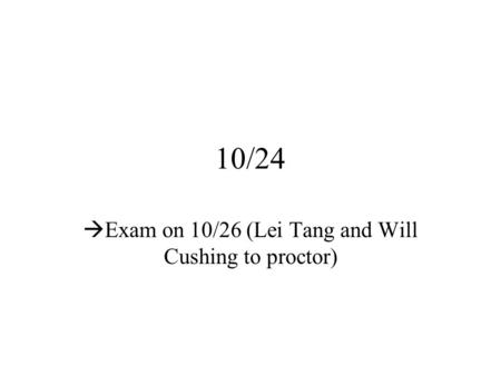 10/24  Exam on 10/26 (Lei Tang and Will Cushing to proctor)