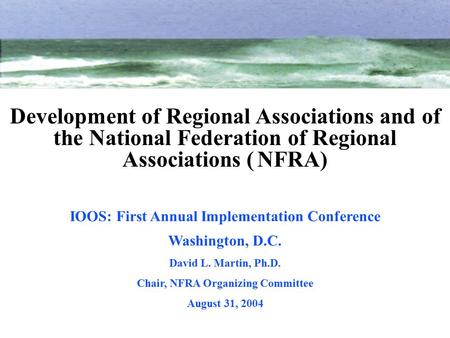 IOOS: First Annual Implementation Conference Washington, D.C. David L. Martin, Ph.D. Chair, NFRA Organizing Committee August 31, 2004 Development of Regional.