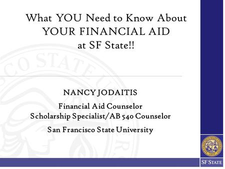 What YOU Need to Know About YOUR FINANCIAL AID at SF State!! NANCY JODAITIS Financial Aid Counselor Scholarship Specialist/AB 540 Counselor San Francisco.