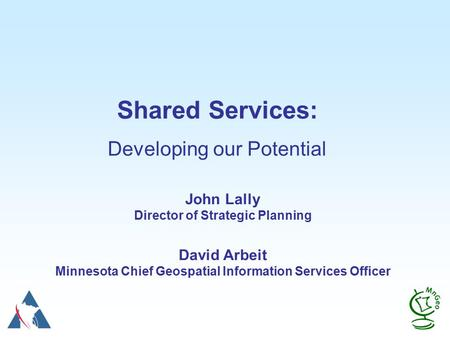 Shared Services: Developing our Potential John Lally Director of Strategic Planning David Arbeit Minnesota Chief Geospatial Information Services Officer.