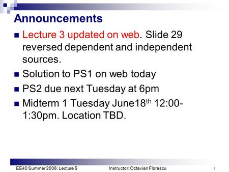 EE40 Summer 2006: Lecture 5 Instructor: Octavian Florescu 1 Announcements Lecture 3 updated on web. Slide 29 reversed dependent and independent sources.