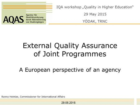 "External Quality Assurance of Joint Programmes A European perspective of an agency Ronny Heintze, Commissioner for International Affairs IQA workshop ""Quality."