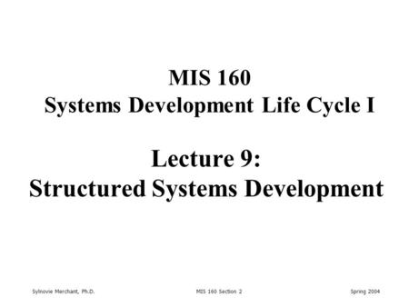 Sylnovie Merchant, Ph.D. MIS 160 Section 2 Spring 2004 Lecture 9: Structured Systems Development MIS 160 Systems Development Life Cycle I.