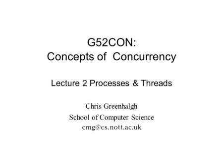 G52CON: Concepts of Concurrency Lecture 2 Processes & Threads Chris Greenhalgh School of Computer Science
