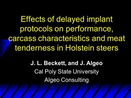 Effects of delayed implant protocols on performance, carcass characteristics and meat tenderness in Holstein steers J. L. Beckett, and J. Algeo Cal Poly.