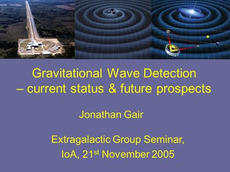 Jonathan Gair Extragalactic Group Seminar, IoA, 21 st November 2005 Gravitational Wave Detection – current status & future prospects.