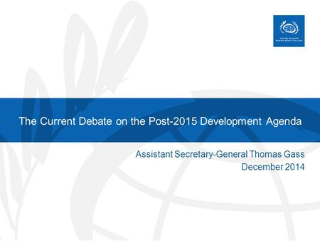 The Current Debate on the Post-2015 Development Agenda Assistant Secretary-General Thomas Gass December 2014.