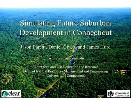 Simulating Future Suburban Development in Connecticut Jason Parent, Daniel Civco, and James Hurd Center for Land Use Education and.