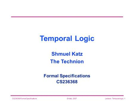 © Katz, 2007CS236368 Formal SpecificationsLecture - Temporal logic 1 Temporal Logic Formal Specifications CS236368 Shmuel Katz The Technion.