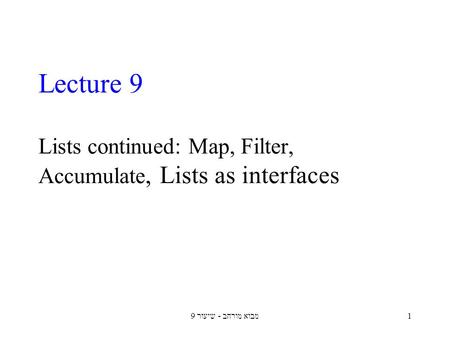 מבוא מורחב - שיעור 91 Lecture 9 Lists continued: Map, Filter, Accumulate, Lists as interfaces.