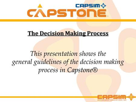 The Decision Making Process This presentation shows the Capstone® general guidelines of the decision making process in Capstone®