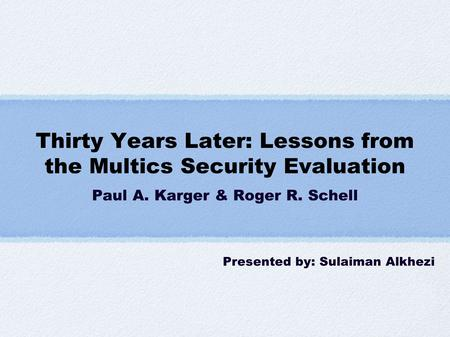 Thirty Years Later: Lessons from the Multics Security Evaluation Paul A. Karger & Roger R. Schell Presented by: Sulaiman Alkhezi.