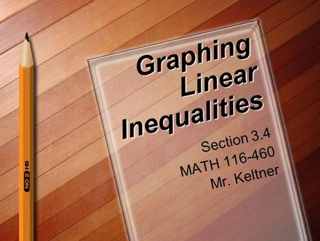 Graphing Linear Inequalities Section 3.4 MATH 116-460 Mr. Keltner.
