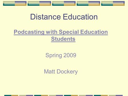 Distance Education Podcasting with Special Education Students Spring 2009 Matt Dockery.