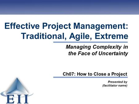 Effective Project Management: Traditional, Agile, Extreme Presented by (facilitator name) Managing Complexity in the Face of Uncertainty Ch07: How to Close.