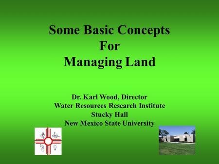 Some Basic Concepts For Managing Land Dr. Karl Wood, Director Water Resources Research Institute Stucky Hall New Mexico State University.