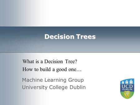 Machine Learning Group University College Dublin Decision Trees What is a Decision Tree? How to build a good one…