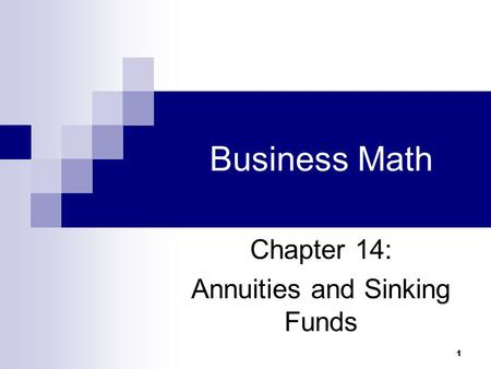 1 Business Math Chapter 14: Annuities and Sinking Funds.