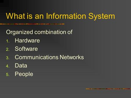 What is an Information System Organized combination of 1. Hardware 2. Software 3. Communications Networks 4. Data 5. People.