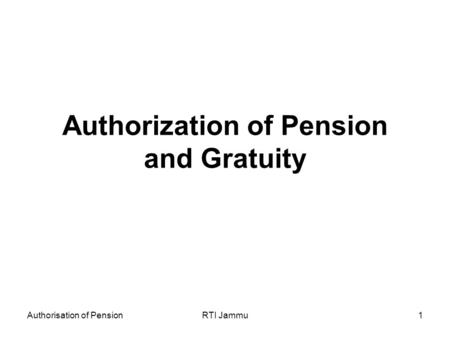 Authorisation of PensionRTI Jammu1 Authorization of Pension and Gratuity.
