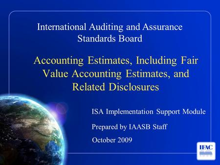 International Auditing and Assurance Standards Board Accounting Estimates, Including Fair Value Accounting Estimates, and Related Disclosures ISA Implementation.