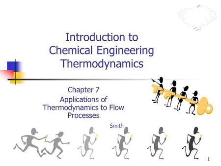 1 Introduction to Chemical Engineering Thermodynamics Chapter 7 Applications of Thermodynamics to Flow Processes Smith.