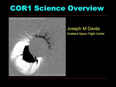 COR1 Science Overview Joseph M Davila Goddard Space Flight Center.