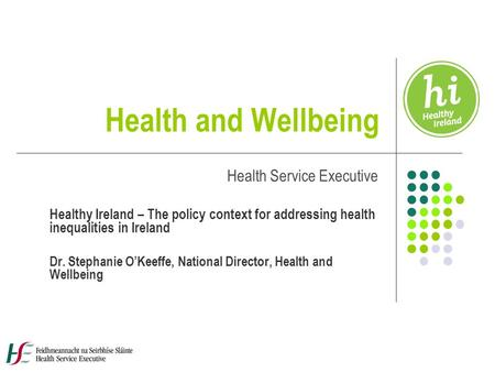 Health and Wellbeing Health Service Executive Healthy Ireland – The policy context for addressing health inequalities in Ireland Dr. Stephanie O'Keeffe,