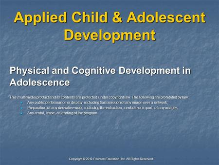 Copyright © 2010 Pearson Education, Inc. All Rights Reserved. Applied Child & Adolescent Development Physical and Cognitive Development in Adolescence.