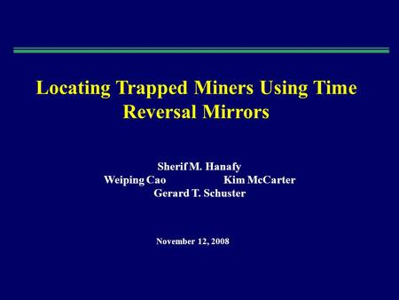 Locating Trapped Miners Using Time Reversal Mirrors Sherif M. Hanafy Weiping CaoKim McCarter Gerard T. Schuster November 12, 2008.